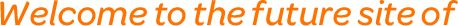 Welcome to the future site of
